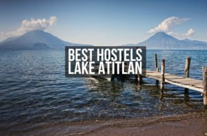 6 Best Hostels in Lake Atitlan for Solo Travelers, Party & Chill in 2021